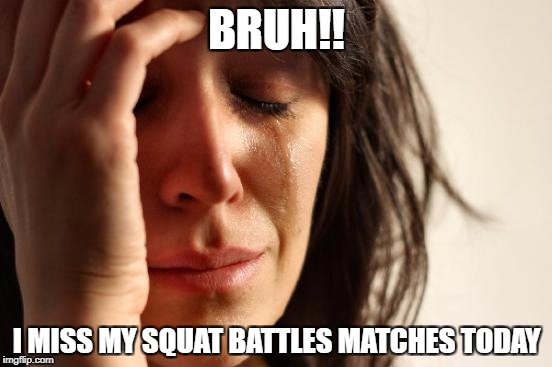 First World Problems Meme | BRUH!! I MISS MY SQUAT BATTLES MATCHES TODAY | image tagged in memes,first world problems | made w/ Imgflip meme maker