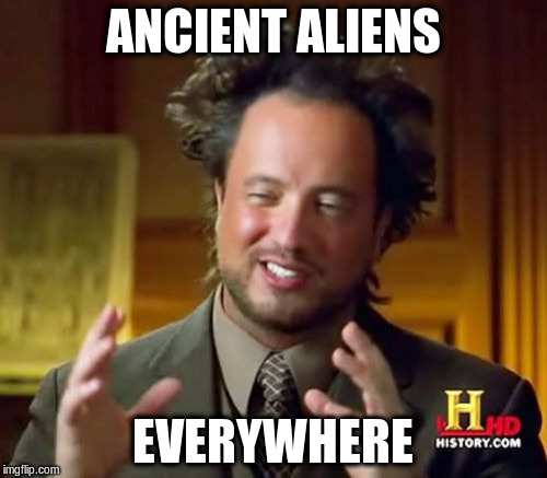 Ancient Aliens Meme | ANCIENT ALIENS EVERYWHERE | image tagged in memes,ancient aliens | made w/ Imgflip meme maker