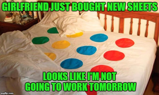 I love Hasbro all over again!!! | GIRLFRIEND JUST BOUGHT NEW SHEETS LOOKS LIKE I'M NOT GOING TO WORK TOMORROW | image tagged in twister bed sheets,memes,bed sheets,funny,board games,twister | made w/ Imgflip meme maker