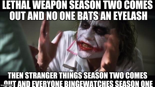 I was SUPER hype for lethal weapon season two!  | LETHAL WEAPON SEASON TWO COMES OUT AND NO ONE BATS AN EYELASH THEN STRANGER THINGS SEASON TWO COMES OUT AND EVERYONE BINGEWATCHES SEASON ONE | image tagged in memes,and everybody loses their minds,what the heck,why,slowstack | made w/ Imgflip meme maker