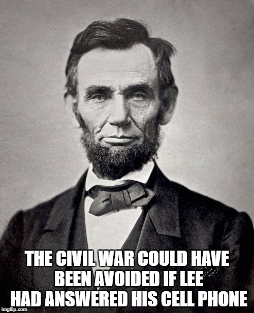 Abraham Lincoln | THE CIVIL WAR COULD HAVE BEEN AVOIDED IF LEE HAD ANSWERED HIS CELL PHONE | image tagged in abraham lincoln | made w/ Imgflip meme maker