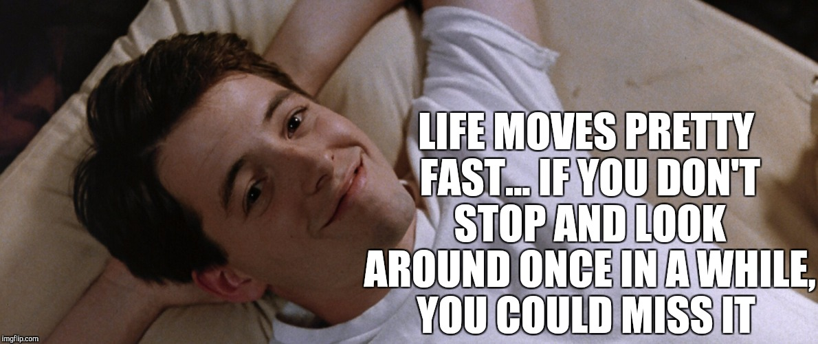 Classic, and so true! Movie Week Oct 22 - 29 ( A SpursFanFromAround and haramisbae event) | LIFE MOVES PRETTY FAST... IF YOU DON'T STOP AND LOOK AROUND ONCE IN A WHILE, YOU COULD MISS IT | image tagged in jbmemegeek,ferris bueller,movie quotes,movie week | made w/ Imgflip meme maker
