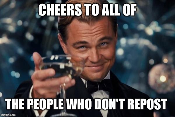 Leonardo Dicaprio Cheers Meme | CHEERS TO ALL OF THE PEOPLE WHO DON'T REPOST | image tagged in memes,leonardo dicaprio cheers | made w/ Imgflip meme maker