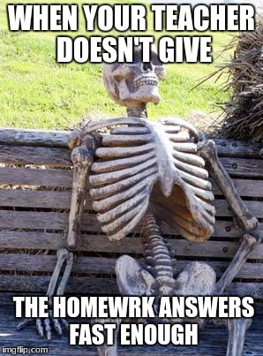 Waiting Skeleton Meme | WHEN YOUR TEACHER DOESN'T GIVE THE HOMEWRK ANSWERS FAST ENOUGH | image tagged in memes,waiting skeleton | made w/ Imgflip meme maker