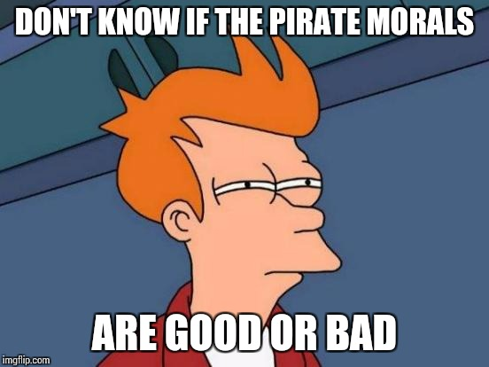 Futurama Fry Meme | DON'T KNOW IF THE PIRATE MORALS ARE GOOD OR BAD | image tagged in memes,futurama fry | made w/ Imgflip meme maker