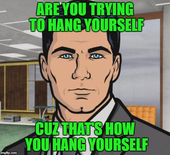 Archer Meme | ARE YOU TRYING TO HANG YOURSELF CUZ THAT'S HOW YOU HANG YOURSELF | image tagged in memes,archer | made w/ Imgflip meme maker