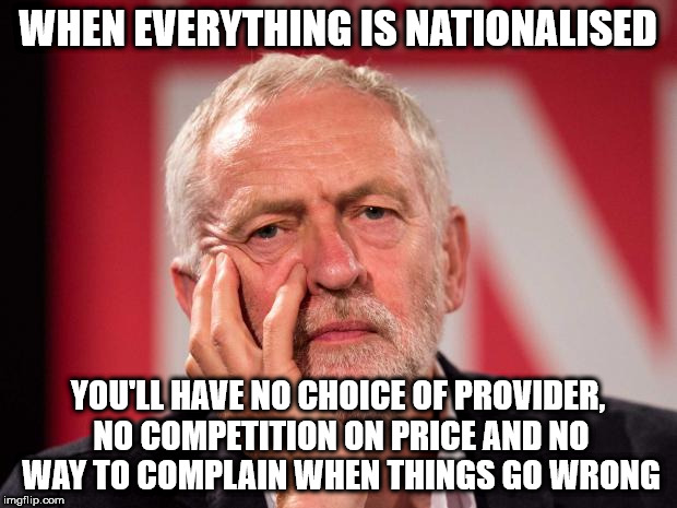 corbyn nationalise everything | WHEN EVERYTHING IS NATIONALISED YOU'LL HAVE NO CHOICE OF PROVIDER, NO COMPETITION ON PRICE AND NO WAY TO COMPLAIN WHEN THINGS GO WRONG | image tagged in corbyn nationalised no choice | made w/ Imgflip meme maker
