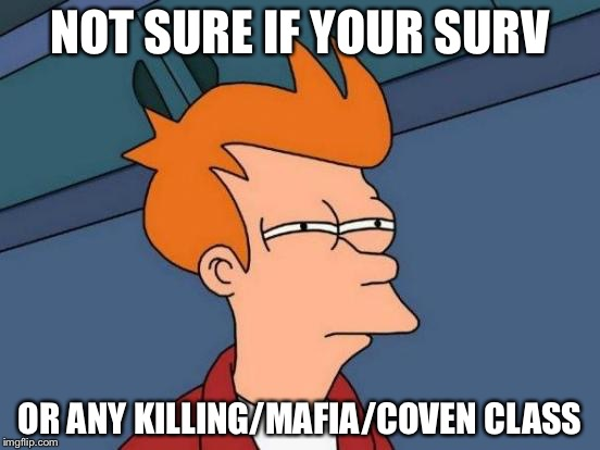 Futurama Fry Meme | NOT SURE IF YOUR SURV OR ANY KILLING/MAFIA/COVEN CLASS | image tagged in memes,futurama fry | made w/ Imgflip meme maker