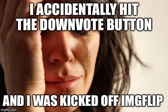 After hitting the wrong button  | I ACCIDENTALLY HIT THE DOWNVOTE BUTTON AND I WAS KICKED OFF IMGFLIP | image tagged in memes,first world problems,imgflip | made w/ Imgflip meme maker