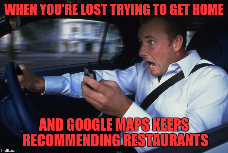 Shut up Google maps | WHEN YOU'RE LOST TRYING TO GET HOME AND GOOGLE MAPS KEEPS RECOMMENDING RESTAURANTS | image tagged in texting and driving | made w/ Imgflip meme maker