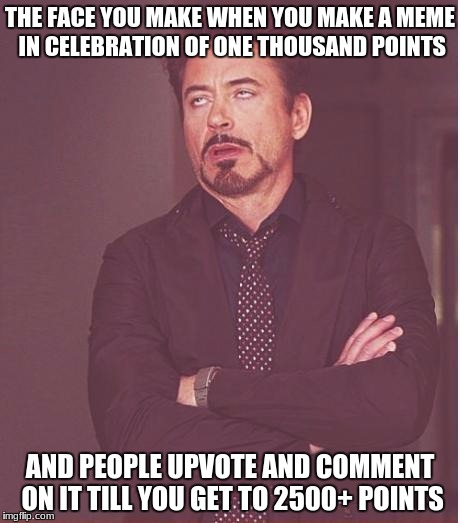 Then again, points are points... 2500 of them! | THE FACE YOU MAKE WHEN YOU MAKE A MEME IN CELEBRATION OF ONE THOUSAND POINTS AND PEOPLE UPVOTE AND COMMENT ON IT TILL YOU GET TO 2500+ POINT | image tagged in memes,face you make robert downey jr,points,and the points don't matter | made w/ Imgflip meme maker