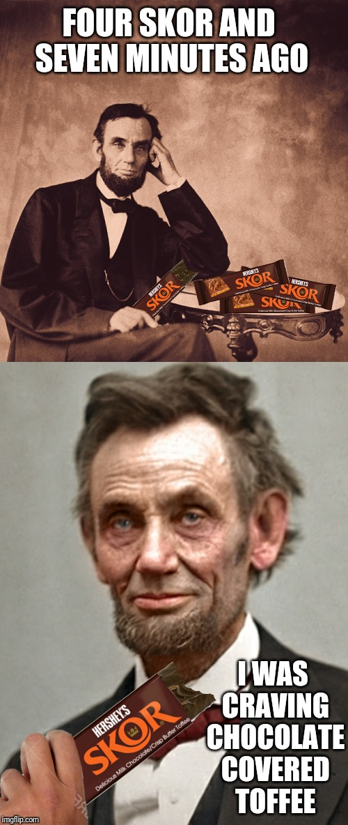 Just Before Lincoln Wrote The Gettysburg Address | FOUR SKOR AND SEVEN MINUTES AGO I WAS CRAVING CHOCOLATE COVERED TOFFEE | image tagged in memes,abraham lincoln,gettysburg address,skor,candy | made w/ Imgflip meme maker