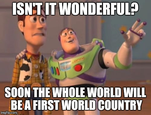 X, X Everywhere Meme | ISN'T IT WONDERFUL? SOON THE WHOLE WORLD WILL BE A FIRST WORLD COUNTRY | image tagged in memes,x,x everywhere,x x everywhere | made w/ Imgflip meme maker
