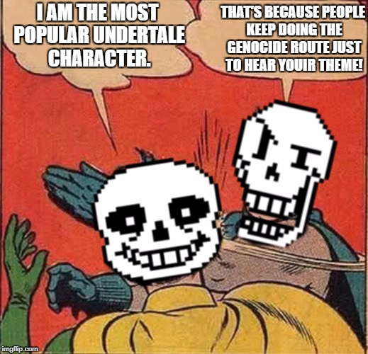 Sans got dunked on LOL! (Bad Fandoms Week, A Benjamin Tanner Event) | I AM THE MOST POPULAR UNDERTALE CHARACTER. THAT'S BECAUSE PEOPLE KEEP DOING THE GENOCIDE ROUTE JUST TO HEAR YOUIR THEME! | image tagged in papyrus slapping sans | made w/ Imgflip meme maker