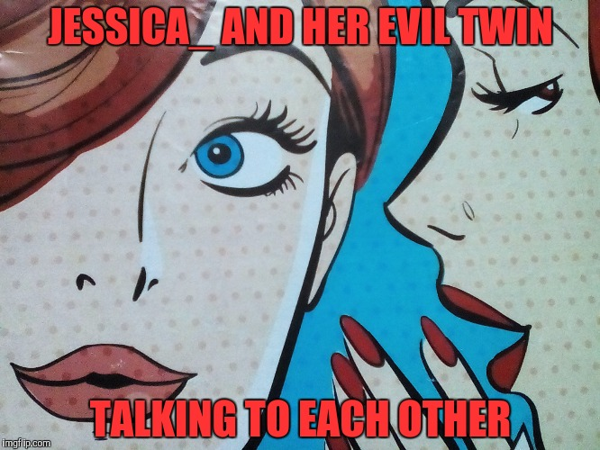Saw this picture,and I instantly thought of Jessica_ | JESSICA_ AND HER EVIL TWIN TALKING TO EACH OTHER | image tagged in memes,powermetalhead,jessica_,funny,redheads,dank | made w/ Imgflip meme maker