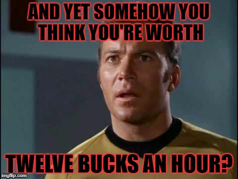 AND YET SOMEHOW YOU THINK YOU'RE WORTH TWELVE BUCKS AN HOUR? | made w/ Imgflip meme maker
