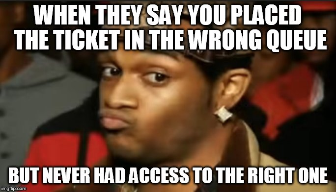 Conceited Reaction |  WHEN THEY SAY YOU PLACED THE TICKET IN THE WRONG QUEUE; BUT NEVER HAD ACCESS TO THE RIGHT ONE | image tagged in conceited reaction | made w/ Imgflip meme maker