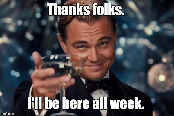 Leonardo Dicaprio Cheers Meme | Thanks folks. I'll be here all week. | image tagged in memes,leonardo dicaprio cheers | made w/ Imgflip meme maker