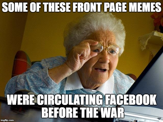 Grandma Finds The Internet Meme | SOME OF THESE FRONT PAGE MEMES WERE CIRCULATING FACEBOOK BEFORE THE WAR | image tagged in memes,grandma finds the internet | made w/ Imgflip meme maker