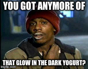 Y'all Got Any More Of That Meme | YOU GOT ANYMORE OF THAT GLOW IN THE DARK YOGURT? | image tagged in memes,yall got any more of | made w/ Imgflip meme maker