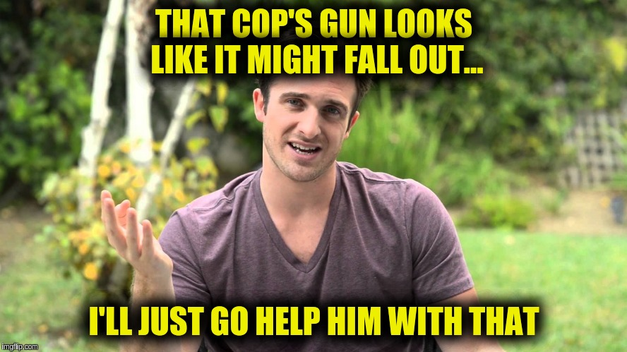 Bad Idea Bill | THAT COP'S GUN LOOKS LIKE IT MIGHT FALL OUT... I'LL JUST GO HELP HIM WITH THAT | image tagged in bad idea bill | made w/ Imgflip meme maker