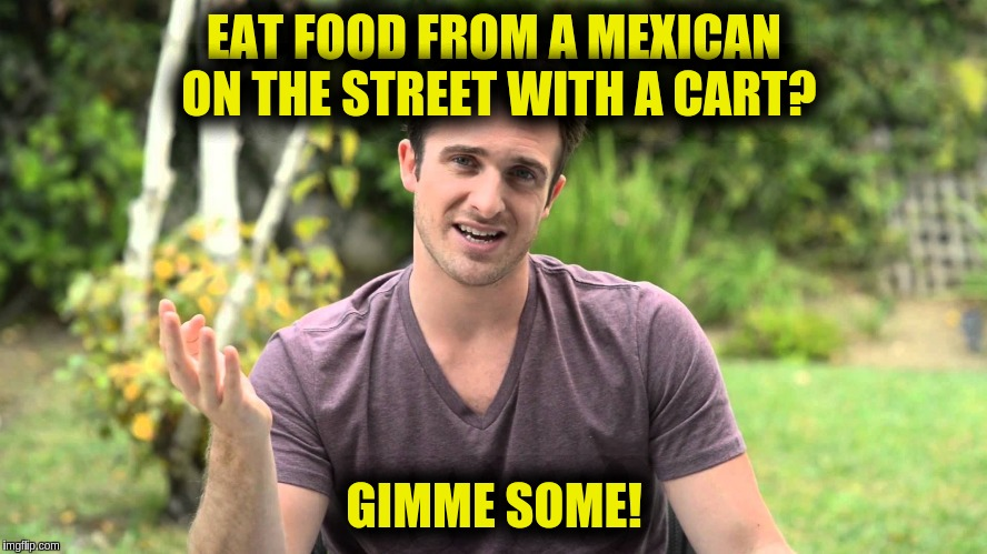 EAT FOOD FROM A MEXICAN ON THE STREET WITH A CART? GIMME SOME! | image tagged in bad idea bill | made w/ Imgflip meme maker