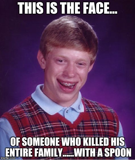 Bad Luck Brian Meme | THIS IS THE FACE... OF SOMEONE WHO KILLED HIS ENTIRE FAMILY......WITH A SPOON | image tagged in memes,bad luck brian | made w/ Imgflip meme maker