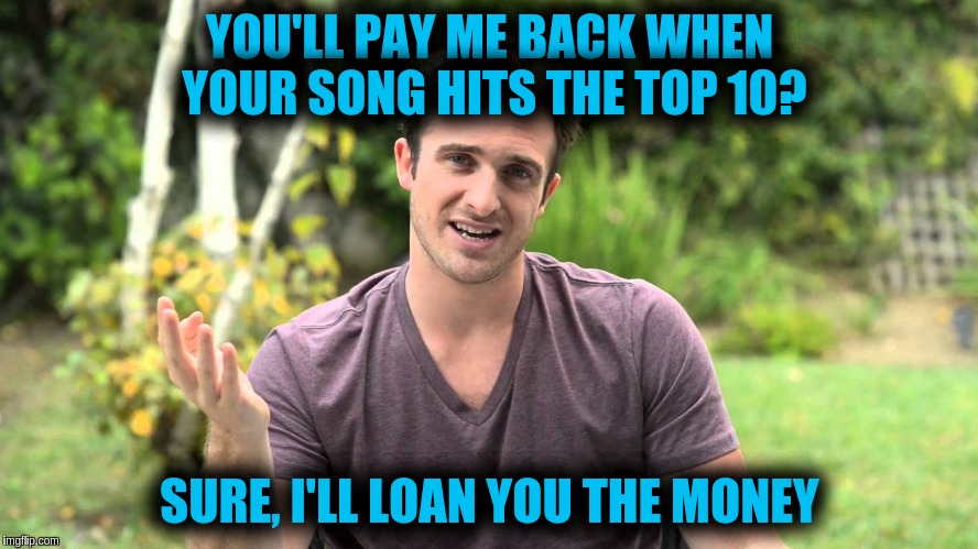 YOU'LL PAY ME BACK WHEN YOUR SONG HITS THE TOP 10? SURE, I'LL LOAN YOU THE MONEY | image tagged in bad idea bill | made w/ Imgflip meme maker