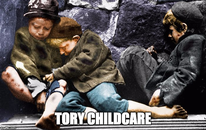Tory Childcare | TORY CHILDCARE | image tagged in homeless,conservatives,conservative hypocrisy,childcare | made w/ Imgflip meme maker