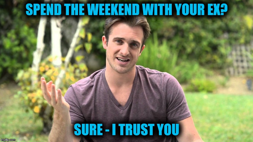 Bad Idea Bill | SPEND THE WEEKEND WITH YOUR EX? SURE - I TRUST YOU | image tagged in bad idea bill | made w/ Imgflip meme maker