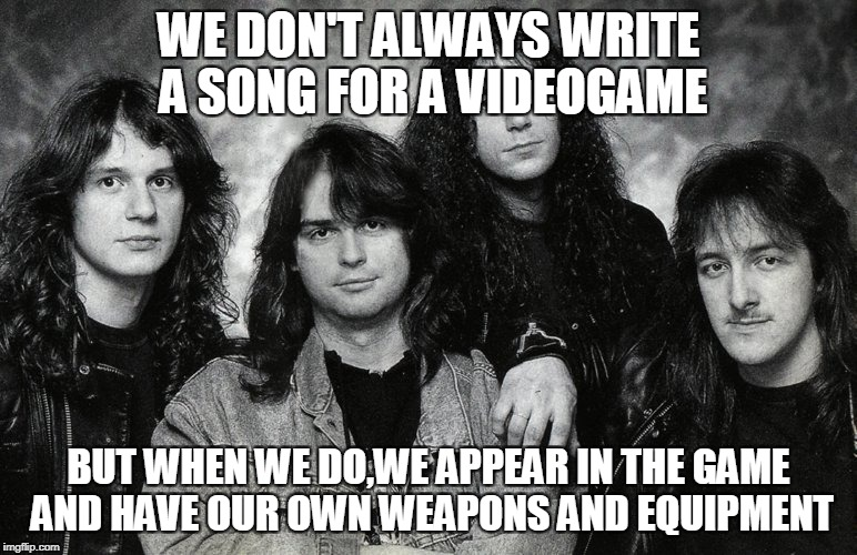 WE DON'T ALWAYS WRITE A SONG FOR A VIDEOGAME BUT WHEN WE DO,WE APPEAR IN THE GAME AND HAVE OUR OWN WEAPONS AND EQUIPMENT | made w/ Imgflip meme maker