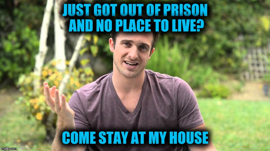 Bad Idea Bill | JUST GOT OUT OF PRISON AND NO PLACE TO LIVE? COME STAY AT MY HOUSE | image tagged in bad idea bill | made w/ Imgflip meme maker