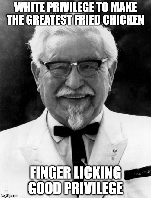 KFC Colonel Sanders | WHITE PRIVILEGE TO MAKE THE GREATEST FRIED CHICKEN FINGER LICKING GOOD PRIVILEGE | image tagged in kfc colonel sanders | made w/ Imgflip meme maker