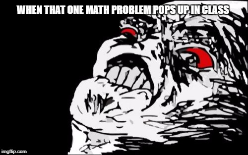 Mega Rage Face | WHEN THAT ONE MATH PROBLEM POPS UP IN CLASS | image tagged in memes,mega rage face | made w/ Imgflip meme maker