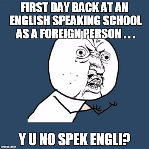 Y U No Meme | FIRST DAY BACK AT AN ENGLISH SPEAKING SCHOOL AS A FOREIGN PERSON . . . Y U NO SPEK ENGLI? | image tagged in memes,y u no | made w/ Imgflip meme maker