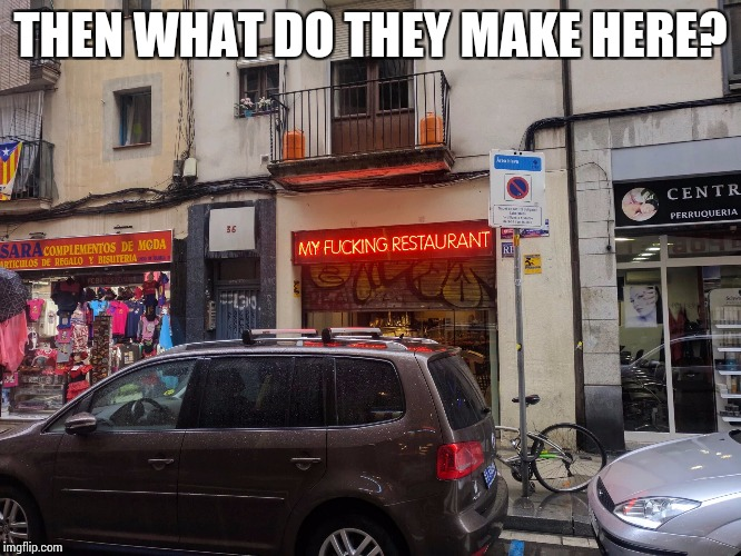 THEN WHAT DO THEY MAKE HERE? | made w/ Imgflip meme maker