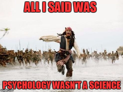 jack sparrow not a psychology major | ALL I SAID WAS PSYCHOLOGY WASN'T A SCIENCE | image tagged in psychology,captain jack sparrow,science | made w/ Imgflip meme maker