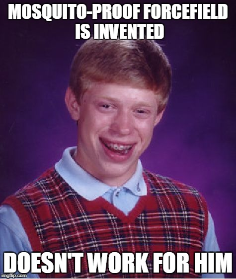 And then all those blood-sucking mosquitoes attack poor Brian.... | MOSQUITO-PROOF FORCEFIELD IS INVENTED DOESN'T WORK FOR HIM | image tagged in memes,bad luck brian,mosquitoes,powermetalhead,funny,blb | made w/ Imgflip meme maker
