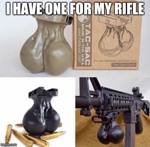 I HAVE ONE FOR MY RIFLE | made w/ Imgflip meme maker