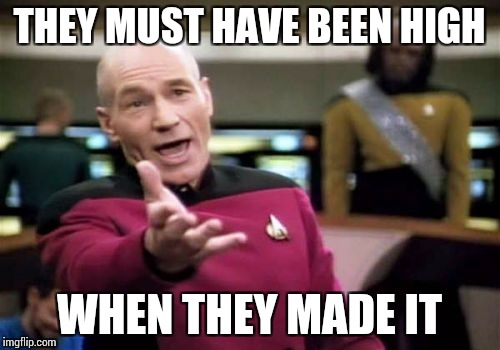 Picard Wtf Meme | THEY MUST HAVE BEEN HIGH WHEN THEY MADE IT | image tagged in memes,picard wtf | made w/ Imgflip meme maker