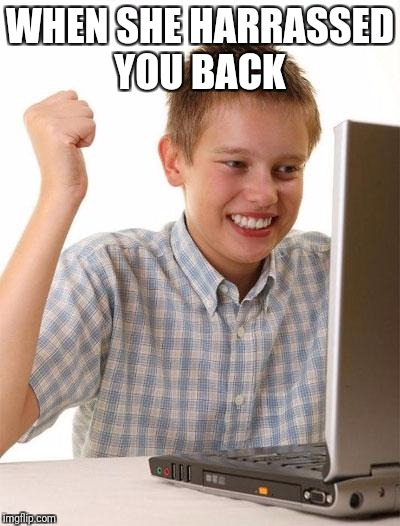 First Day On The Internet Kid Meme | WHEN SHE HARRASSED YOU BACK | image tagged in memes,first day on the internet kid | made w/ Imgflip meme maker