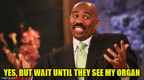 Steve Harvey Meme | YES, BUT WAIT UNTIL THEY SEE MY ORGAN | image tagged in memes,steve harvey | made w/ Imgflip meme maker