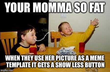 Yo Momma So Fat | YOUR MOMMA SO FAT WHEN THEY USE HER PICTURE AS A MEME TEMPLATE IT GETS A SHOW LESS BUTTON | image tagged in yo momma so fat | made w/ Imgflip meme maker