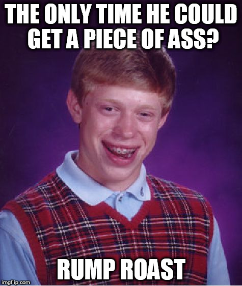 Bad Luck Brian Meme | THE ONLY TIME HE COULD GET A PIECE OF ASS? RUMP ROAST | image tagged in memes,bad luck brian | made w/ Imgflip meme maker