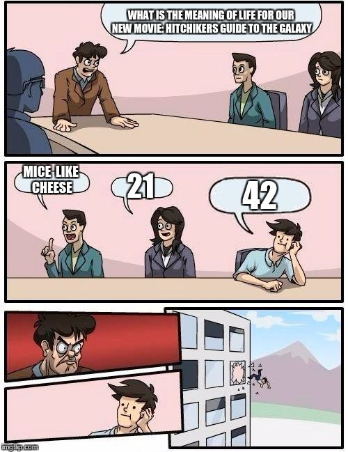 Boardroom Meeting Suggestion Meme | WHAT IS THE MEANING OF LIFE FOR OUR NEW MOVIE: HITCHIKERS GUIDE TO THE GALAXY MICE  LIKE CHEESE 21 42 | image tagged in memes,boardroom meeting suggestion | made w/ Imgflip meme maker