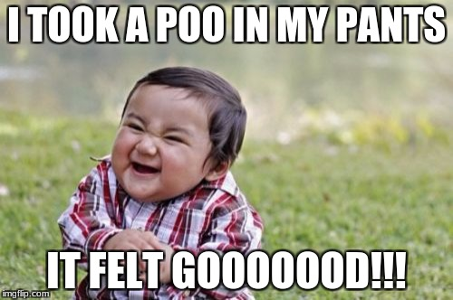 Evil Toddler Meme | I TOOK A POO IN MY PANTS IT FELT GOOOOOOD!!! | image tagged in memes,evil toddler | made w/ Imgflip meme maker