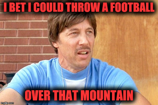 I BET I COULD THROW A FOOTBALL OVER THAT MOUNTAIN | image tagged in if i could go back in time | made w/ Imgflip meme maker