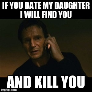 Dads | IF YOU DATE MY DAUGHTER I WILL FIND YOU AND KILL YOU | image tagged in memes,liam neeson taken | made w/ Imgflip meme maker