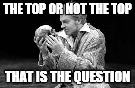 THE TOP OR NOT THE TOP THAT IS THE QUESTION | image tagged in hamlet | made w/ Imgflip meme maker