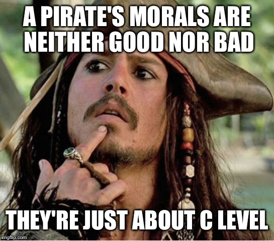 Gives Pause Pirate |  A PIRATE'S MORALS ARE NEITHER GOOD NOR BAD; THEY'RE JUST ABOUT C LEVEL | image tagged in gives pause pirate,movies,movie week,pirate | made w/ Imgflip meme maker